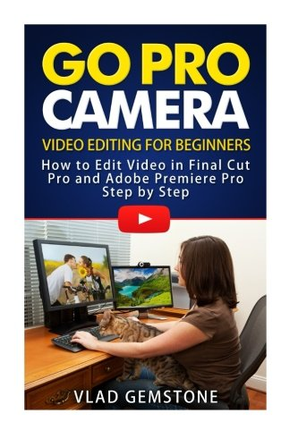 9781516867912: Go Pro Camera: Video editing for Beginners: How to Edit Video in Final Cut Pro and Adobe Premiere Pro Step by Step