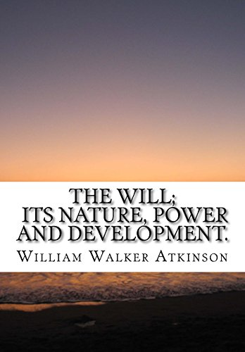 The will; its nature, power and development.: William Walker Atkinson
