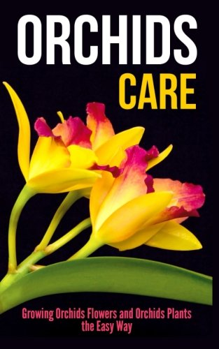Orchids Care: Growing Orchids Flowers and Orchids Plants the Easy Way: Jessica Kahler