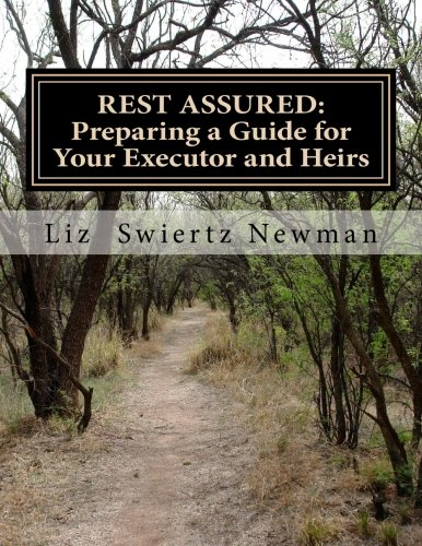 REST ASSURED: Preparing a Guide for Your Executor and Heirs: Liz Swiertz Newman