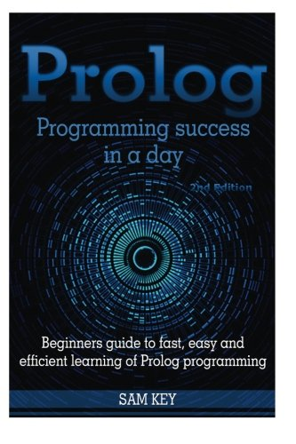 9781516878444: Prolog Programming Success in a Day: Beginners Guide to Fast, Easy and Efficient Learning of Prolog Programming
