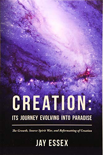 Creation: Its Journey Evolving Into Paradise: The Growth, Source Spirit War, and Reformatting of ...