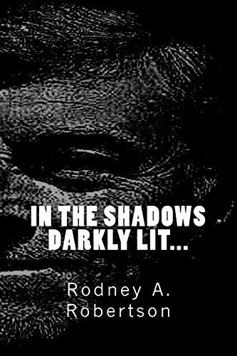 In the shadows darkly lit (Volume 1): Rodney A Robertson