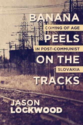 Banana Peels on the Tracks: Coming of Age in Post-Communist Slovakia: Jason Lockwood