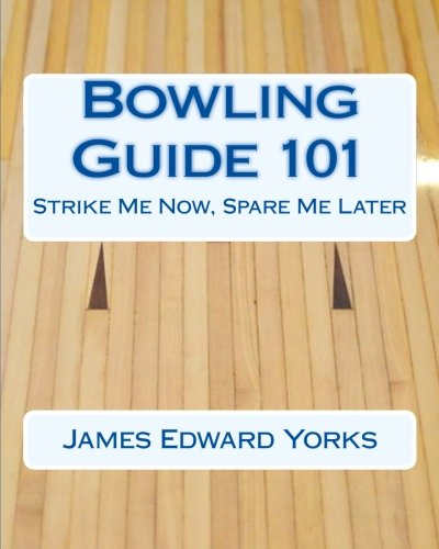 Bowling Guide 101: Strike Me Now, Spare Me Later: James Edward Yorks