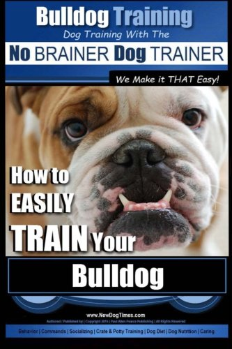 Bulldog Training   Dog Training with the No BRAINER Dog TRAINER ~ We Make it THAT Easy!: How to ...