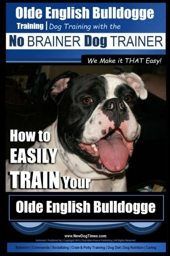Olde English Bulldogge Training | Dog Training with the No BRAINER Dog TRAINER ~ We Make it THAT ...