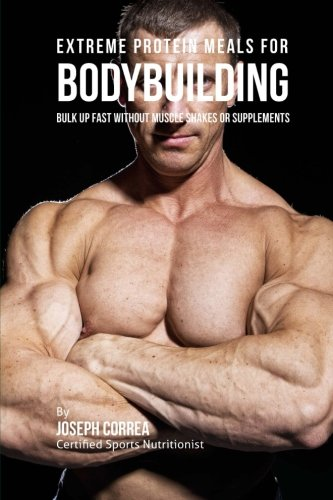 9781516939527: Extreme Protein Meals for Bodybuilding: Bulk up Fast without Muscle Shakes or Supplements