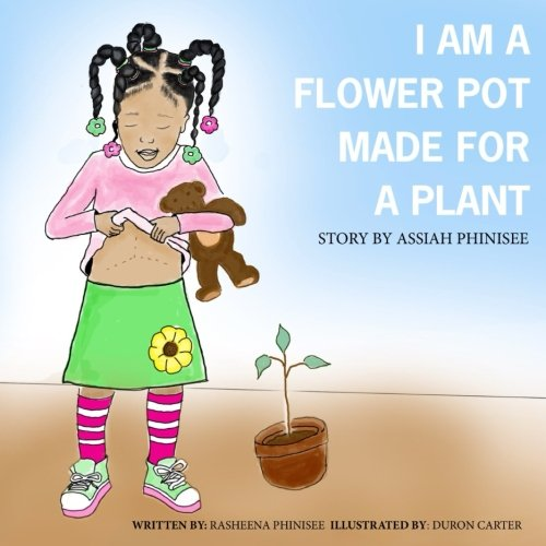 I am a flower pot made for a plant: A Story by Assiah Phinisee: Phinisee, Rasheena
