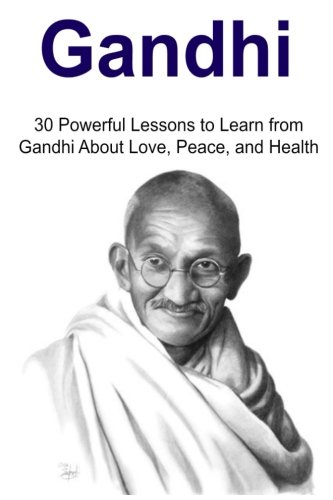9781516958252: Gandhi: 30 Powerful Lessons to Learn from Gandhi About Love, Peace, and Health: Gandhi, Gandhi Book, Gandhi Guide, Gandhi Techniques, Gandhi Tips