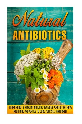 9781516966288: Natural Antibiotics: Learn Eight Amazing Natural Remedies that Have Medicinal Properties to Cure Yourself Naturally (Natural antibiotics and ... Organic Antibiotics, Natural Antibiotics)