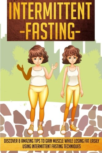 9781516967186: Intermittent Fasting: Discover 8 Amazing Tips To Gain Muscle While Losing Fat Using Intermittent Fasting Techniques (Intermittent Fasting, ... Beginners, Intermittent Fasting 101, Interm)