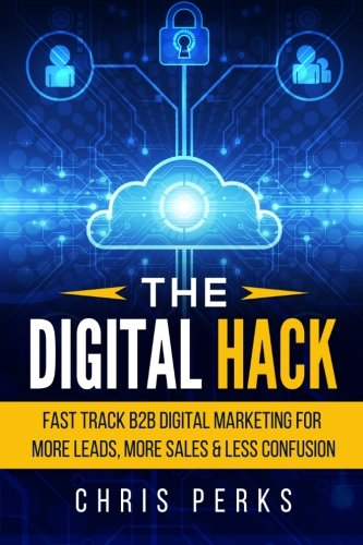 9781516971657: The Digital Hack: Fast Track B2B Digital Marketing For More Leads, More Sales & Less Confusion