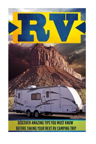 9781516980734: RV: Discover Amazing Tips You Must Know Before Taking Your Next RV Camping Trip (RV living, RV camping, RV living for beginners, RV living full-time, RV camping tips)
