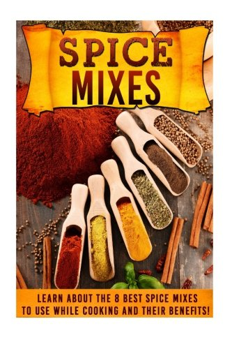 9781516981212: Spice Mixes: Learn About The 8 Best Spice Mixes To Use While Cooking And Their Benefits!