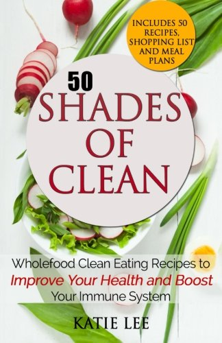 9781516984046: 50 Shades of Clean: Wholefood Clean Eating Recipes to Improve Your Health and Boost your Immune System (Clean Eating and Nutrition Collection) (Volume 1)
