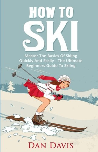 9781516987146: How To Ski: Master The Basics Of Skiing Quickly And Easily - The Ultimate Beginner's Guide To Skiing