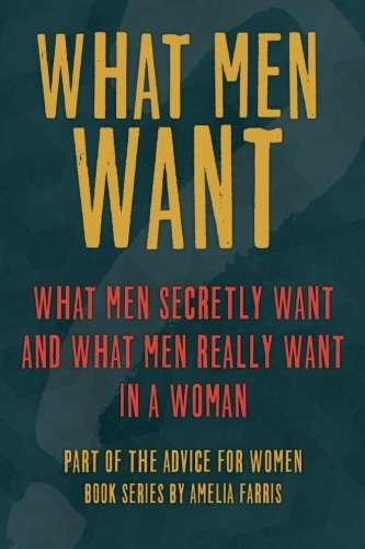 What Men Want: What Men Secretly Want, What Men Really Want In a Woman and How to Make Men Chase ...