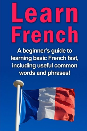 9781516998425: Learn French: A beginner's guide to learning basic French fast, including useful common words and phrases!