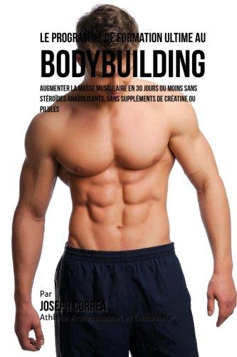 9781516998500: Le Programme de formation ultime au Bodybuilding: Augmenter la masse musculaire en 30 jours ou moins Sans steroides anabolisants, sans supplements de creatine ou pilules (French Edition)