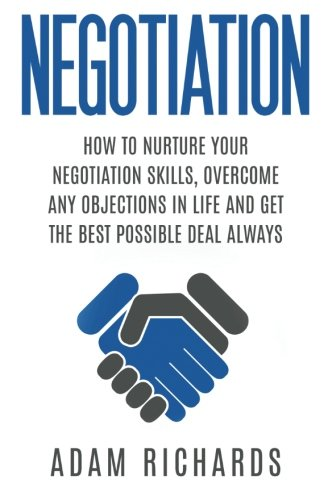 9781517009328: Negotiation: How To Nurture Your Negotiation Skills, Overcome Any Objections In Life And Get The Best Possible Deal Always