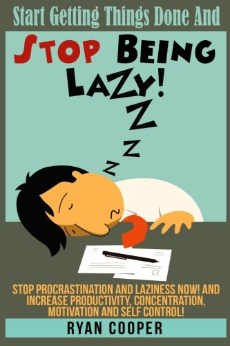 9781517014308: Stop Being Lazy: Start Getting Things Done And Stop Being Lazy! Stop Procrastination And Laziness NOW! And Increase Productivity, Concentration, Motivation And Self-Control!