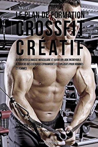 9781517015145: Le plan de formation CrossFit Creatif: Augmenter la masse musculaire et avoir un look incroyable a travers des exercices dynamiques et explosifs pour hommes et femmes (French Edition)