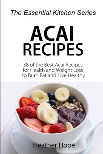 Acai Recipes: 38 of the Best Acai Recipes for Health and Weight Loss to Burn Fat and Live Healthy (...