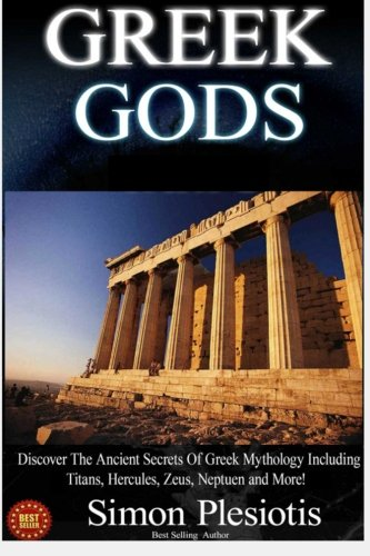 Greek Gods: Discover the Ancient Secrets of Greek Mythology including The Titans, Heracles, Zeus ...