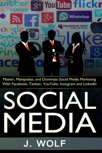 9781517036676: Social Media: Master, Manipulate, And Dominate Social Media Marketing Facebook, Twitter, YouTube, Instagram And LinkedIn