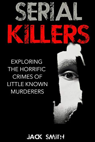 9781517040048: Serial Killers: Exploring the Horrific Crimes of Little Known Murderers