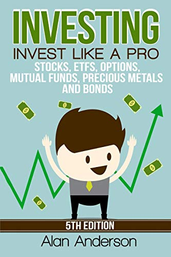 Investing: Invest Like A Pro: Stocks, ETFs, Options, Mutual Funds, Precious Metals and Bonds: Alan ...