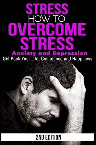 9781517056216: Stress: How to Overcome Stress, Anxiety and Depression - Get Back Your Life, Confidence and Happiness