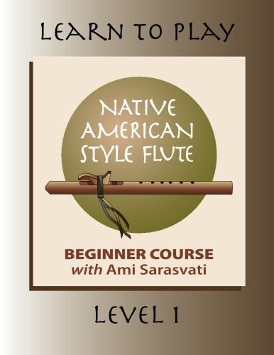 Learn to Play the Native American Style Flute: Level 1 (Volume 1): Ami Sarasvati