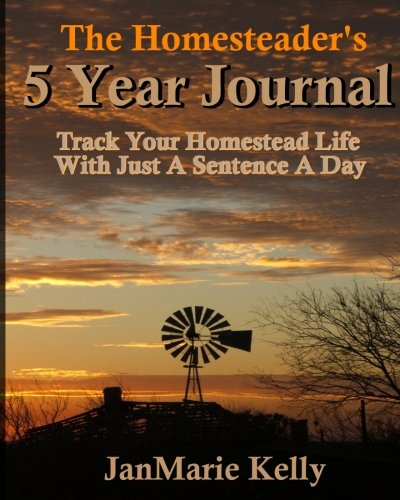 The Homesteader's 5 Year Journal: Track Your Homestead Life With Just A Sentence A Day (The HP...
