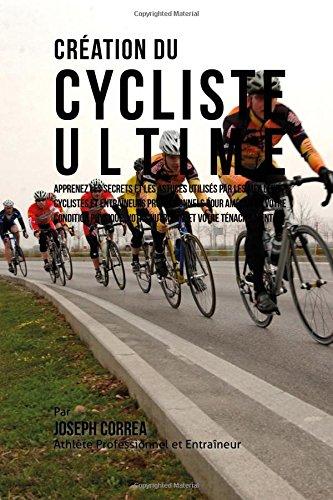 9781517076276: Creation du Cycliste Ultime: Apprenez les secrets et les astuces utilises par les meilleurs cyclistes et entraineurs professionnels pour ameliorer ... votre Nutrition, et votre Tenacite Mentale