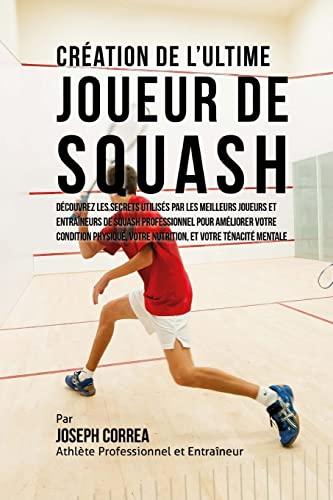9781517076702: Creation de l'Ultime Joueur de Squash: Decouvrez les secrets utilises par les meilleurs joueurs et entraineurs de squash professionnel pour ameliorer ... votre Nutrition, et votre Tenacite Mentale