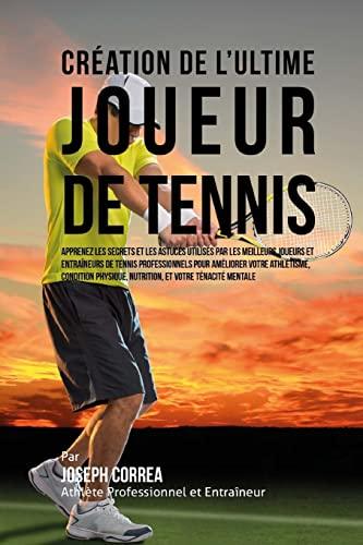 9781517077181: Creation de l'Ultime Joueur de Tennis: Apprenez les secrets et les astuces utilises par les meilleurs joueurs et entraineurs de tennis professionnels ... Nutrition, et votre Tenacite Mentale