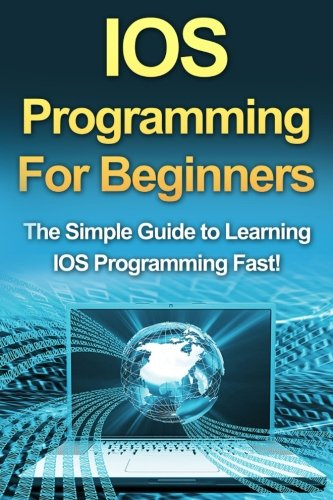 IOS Programming For Beginners: The Simple Guide to Learning IOS Programming Fast!: Tim Warren