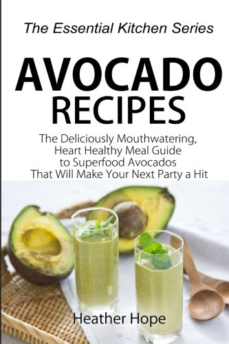 9781517094263: Avocado Recipes: Guide The Deliciously Mouthwatering, Heart Healthy Meal Guide to Superfood Avocados That Will Make Your Next Party a Hit (The Essential Kitchen Series) (Volume 67)