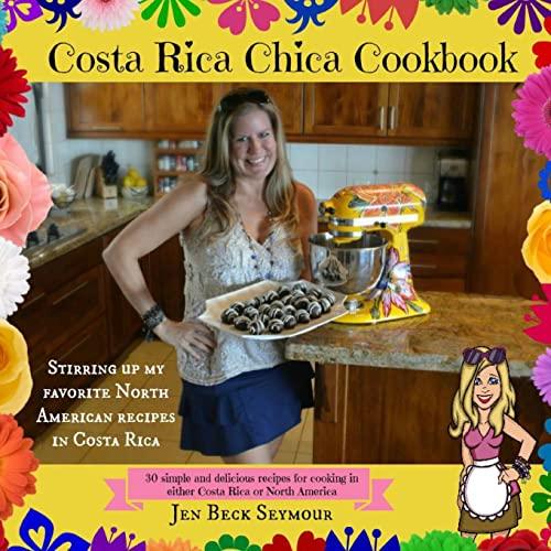 Costa Rica Chica Cookbook: Stirring Up My Favorite North American Recipes In Costa Rica: Jen Beck ...