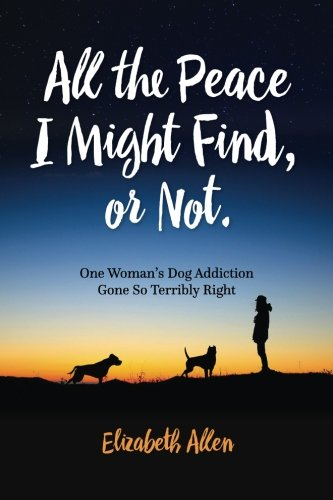 9781517115616: All The Peace I Might Find, or Not: One Woman's Dog Addiction Gone Terribly Right