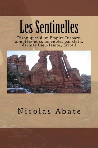 9781517121259: Les Sentinelles: Chroniques d'un Empire Disparu, annot�es et comment�es par Goth, dernier Dieu-Temps, Livre I