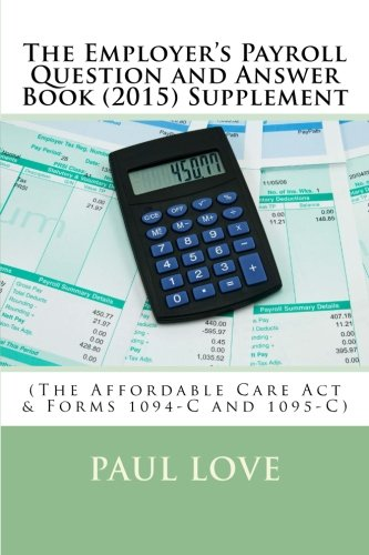 The Employer's Payroll Question and Answer Book (2015) Supplement: (The Affordable Care Act &...