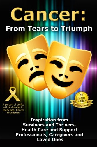 9781517125851: Cancer: From Tears to Triumph: Inspiration from Survivors and Thrivers, Health Care and Support Professionals, Caregivers and Loved Ones