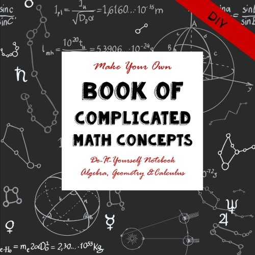 9781517128593: DIY - Complicated Math Concepts: Do-It-Yourself Notebook Algebra, Geometry & Calculus - Make Your Own Book (Notebooks for Creative People) (Volume 14)