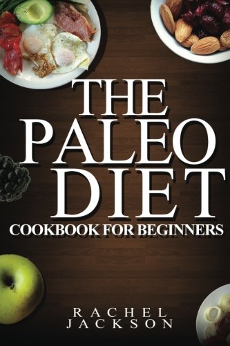 The Paleo Diet: The Ultimate Paleo Diet Cookbook for Beginners from Healthy Recipes to Weight Loss ...