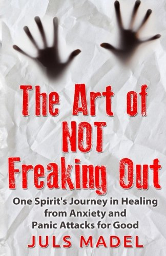 The Art of Not Freaking Out: One Spirit's Journey in Healing from Anxiety & Panic Attacks ...