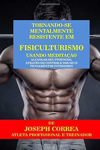9781517140342: Tornando-se mentalmente resistente em Fisiculturismo usando Meditacao: Alcancar seu potencial atraves do controle dos seus pensamentos interiores (Portuguese Edition)