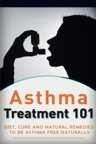 9781517159559: Asthma Treatment 101: Treatment for beginners ((2nd EDITION + BONUS CHAPTERS) - Diet, Cures and Natural Remedies to be Asthma-Free Naturally (Asthma ... - Asthma Treatment - Asthma Tips) (Volume 1)